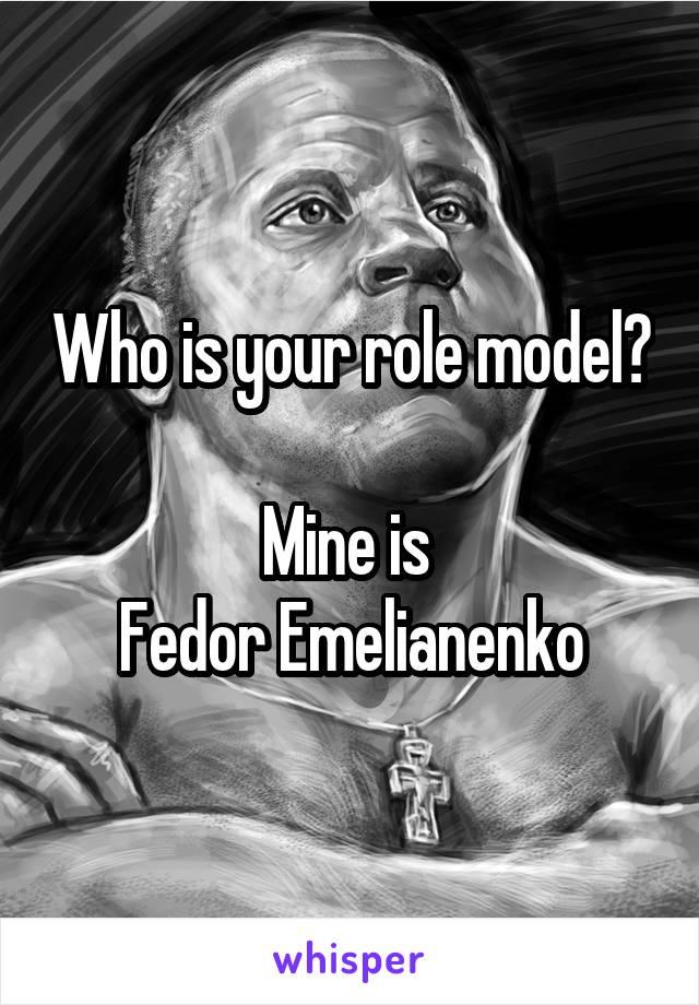 Who is your role model?  Mine is  Fedor Emelianenko