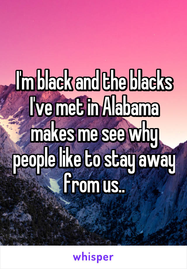I'm black and the blacks I've met in Alabama makes me see why people like to stay away from us..