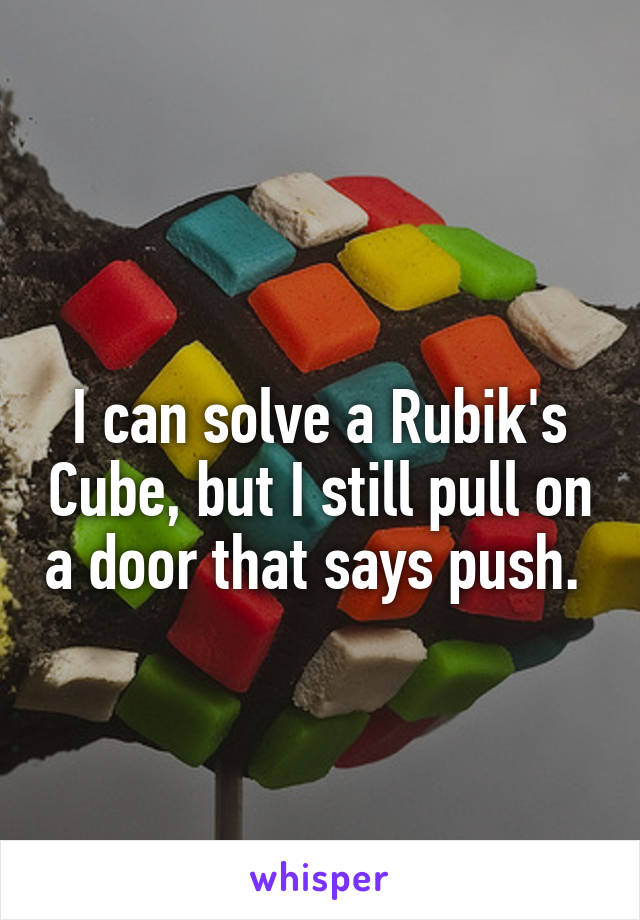 I can solve a Rubik's Cube, but I still pull on a door that says push.