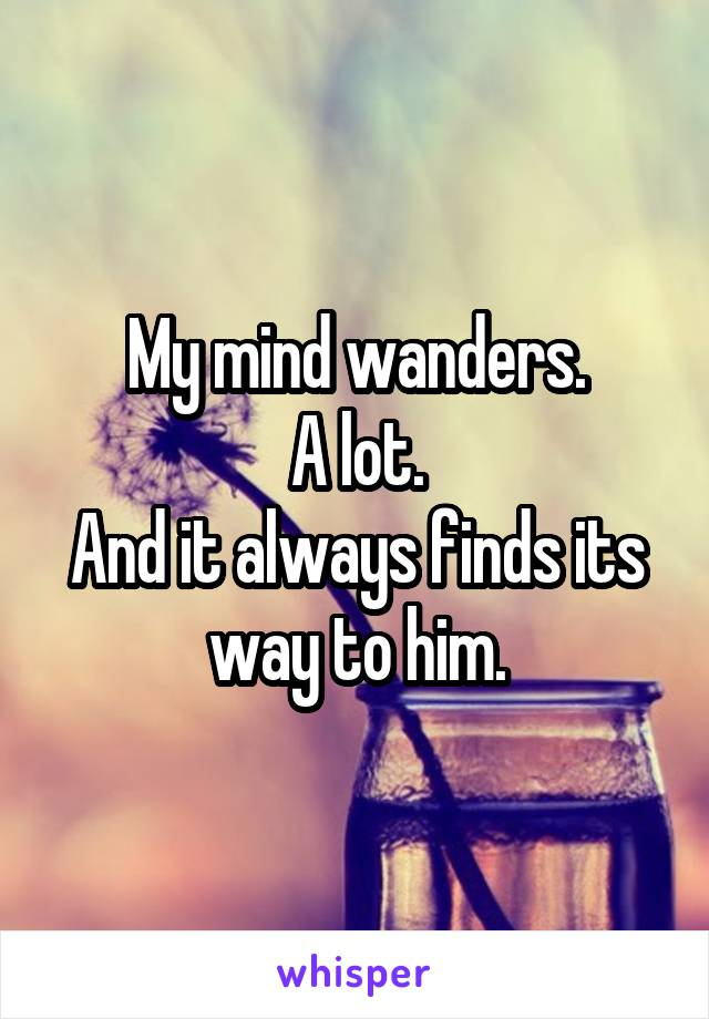 My mind wanders. A lot. And it always finds its way to him.