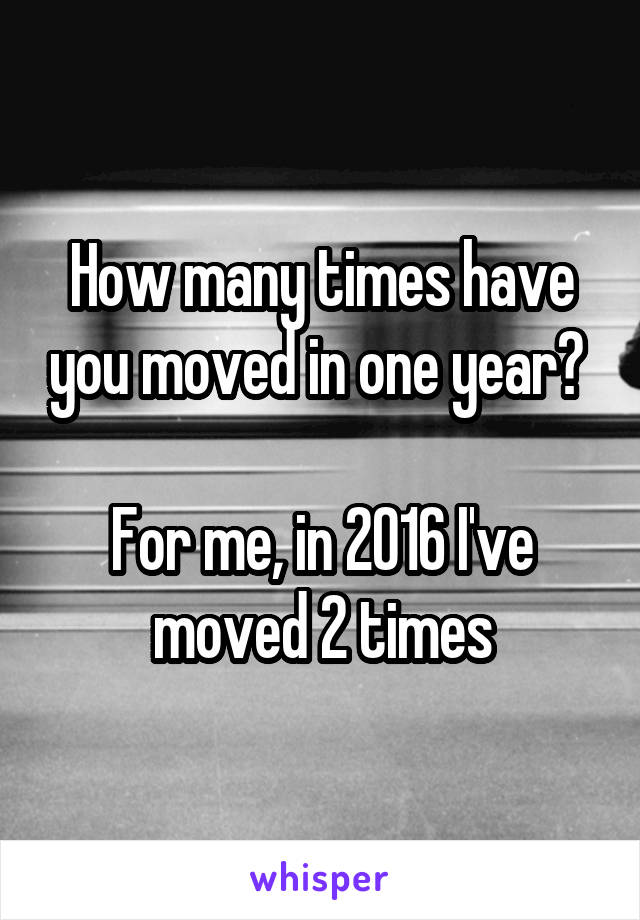 How many times have you moved in one year?   For me, in 2016 I've moved 2 times