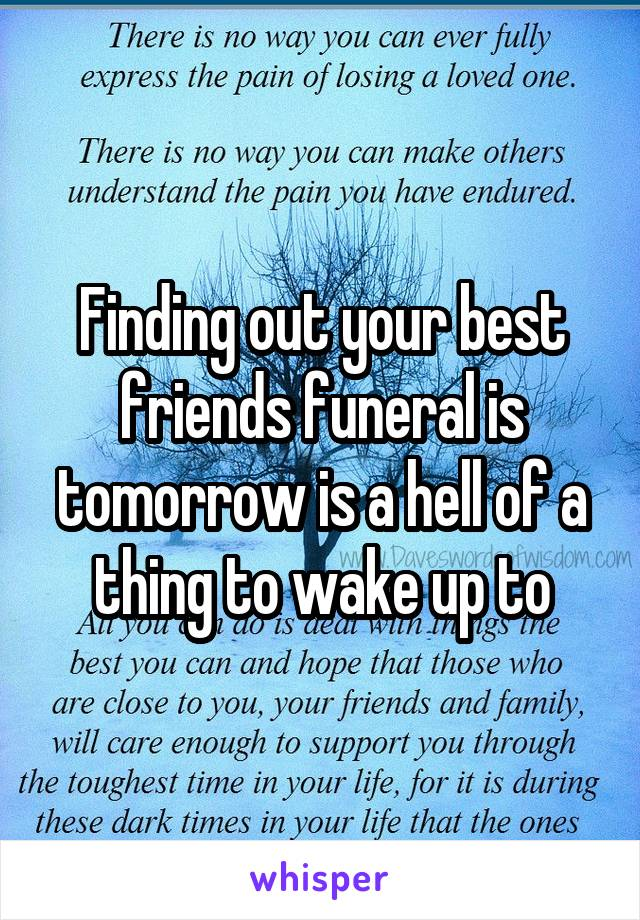 Finding out your best friends funeral is tomorrow is a hell of a thing to wake up to