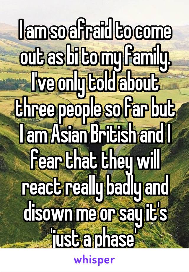 I am so afraid to come out as bi to my family. I've only told about three people so far but I am Asian British and I fear that they will react really badly and disown me or say it's 'just a phase'