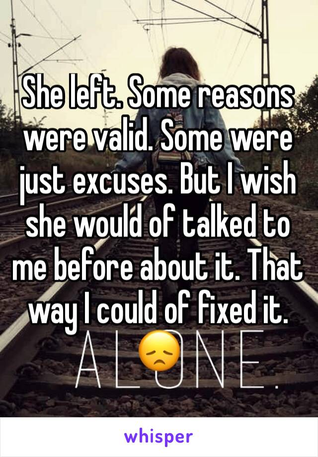She left. Some reasons were valid. Some were just excuses. But I wish she would of talked to me before about it. That way I could of fixed it. 😞