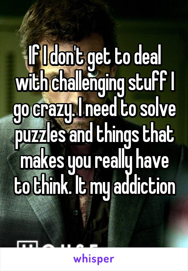 If I don't get to deal with challenging stuff I go crazy. I need to solve puzzles and things that makes you really have to think. It my addiction
