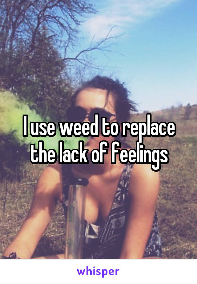 I use weed to replace the lack of feelings