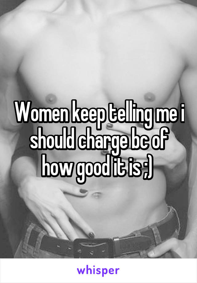 Women keep telling me i should charge bc of how good it is ;)