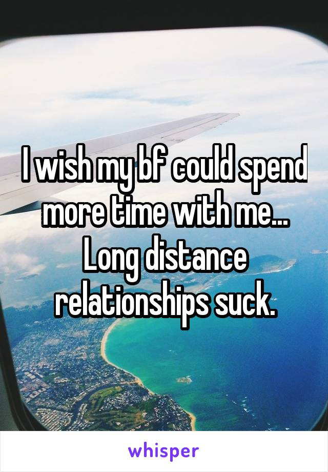 I wish my bf could spend more time with me... Long distance relationships suck.