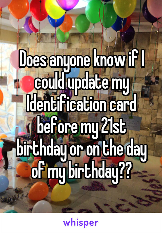 Does anyone know if I could update my Identification card before my 21st birthday or on the day of my birthday??