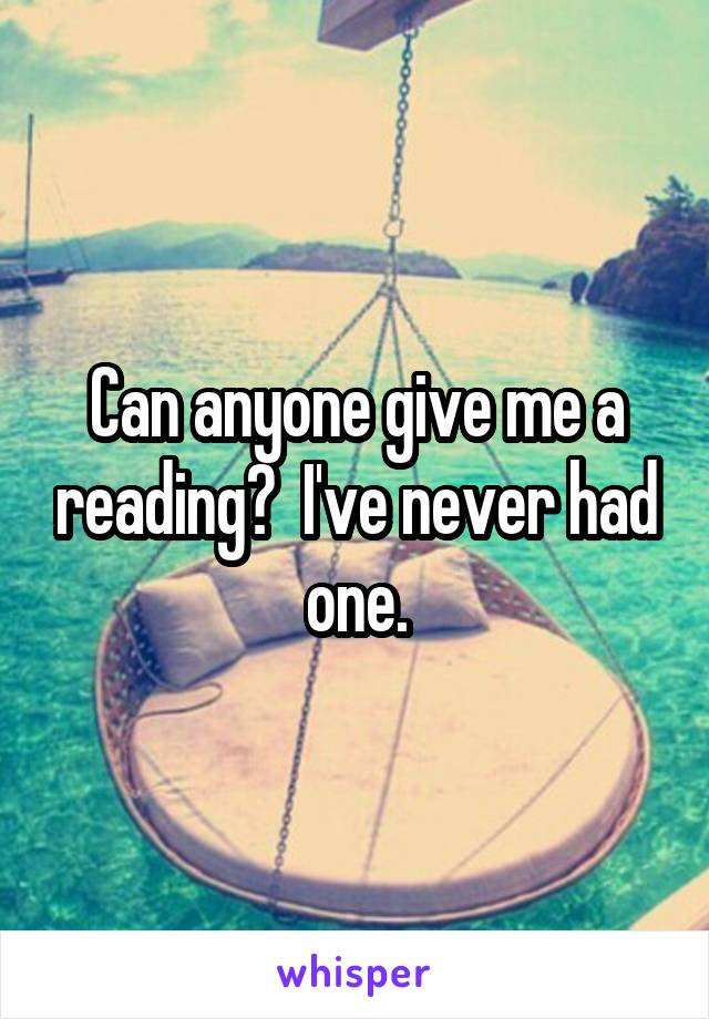 Can anyone give me a reading?  I've never had one.
