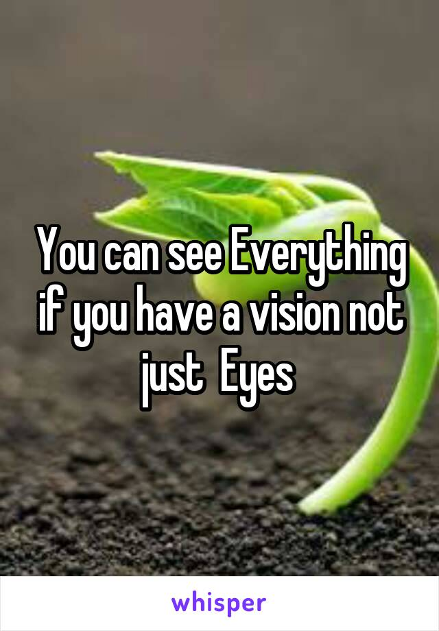 You can see Everything if you have a vision not just  Eyes