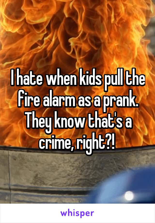 I hate when kids pull the fire alarm as a prank. They know that's a crime, right?!