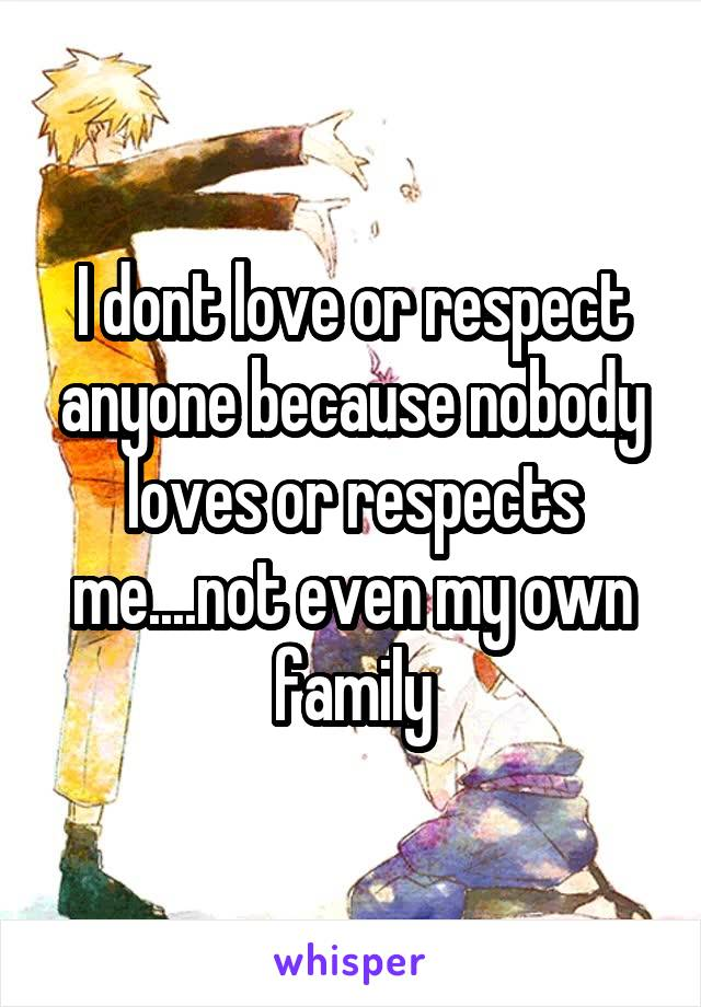 I dont love or respect anyone because nobody loves or respects me....not even my own family