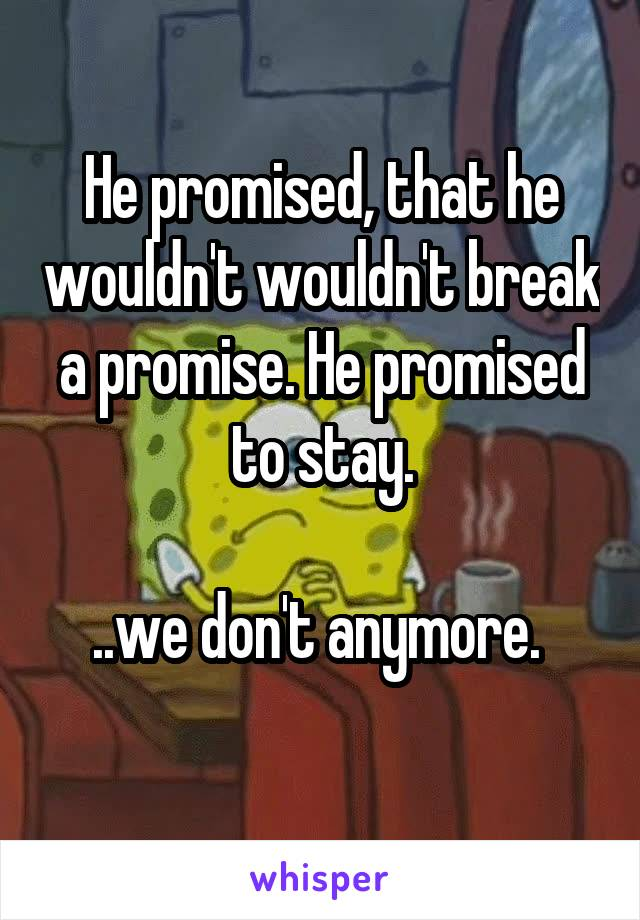 He promised, that he wouldn't wouldn't break a promise. He promised to stay.  ..we don't anymore.