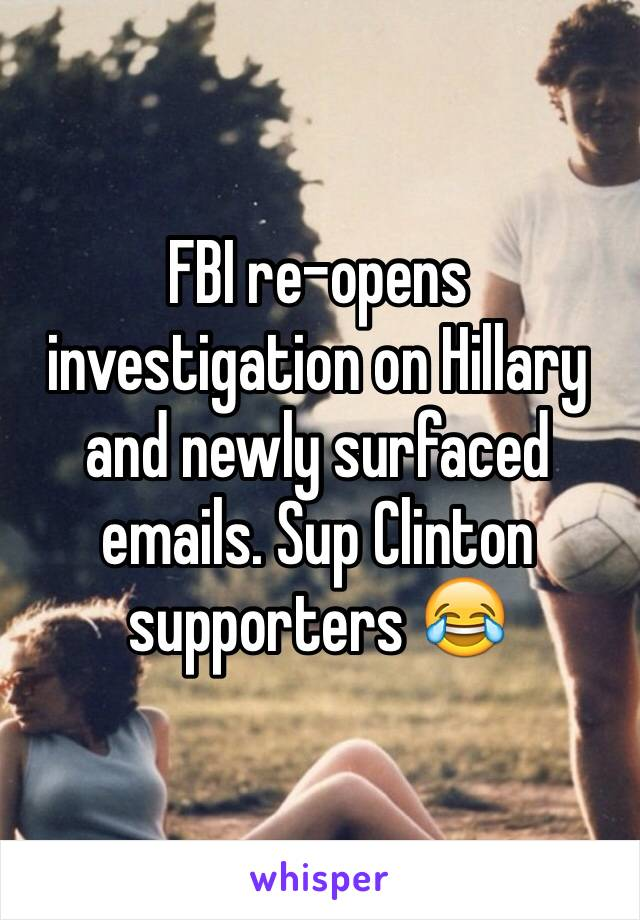 FBI re-opens investigation on Hillary and newly surfaced emails. Sup Clinton supporters 😂