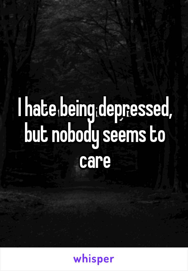 I hate being depressed, but nobody seems to care