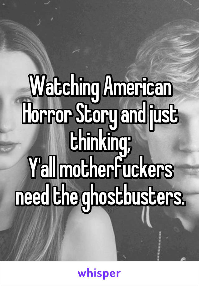 Watching American Horror Story and just thinking; Y'all motherfuckers need the ghostbusters.