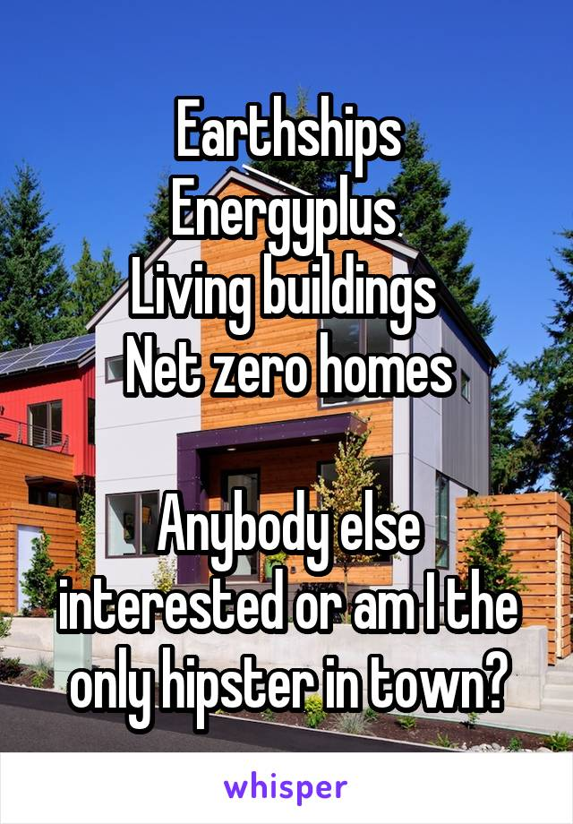 Earthships Energyplus  Living buildings  Net zero homes  Anybody else interested or am I the only hipster in town?
