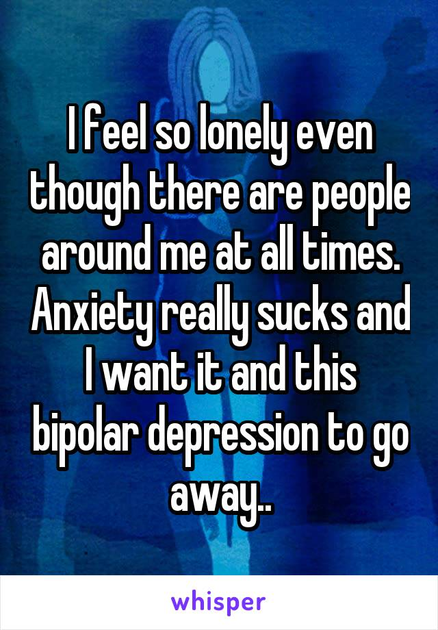 I feel so lonely even though there are people around me at all times. Anxiety really sucks and I want it and this bipolar depression to go away..