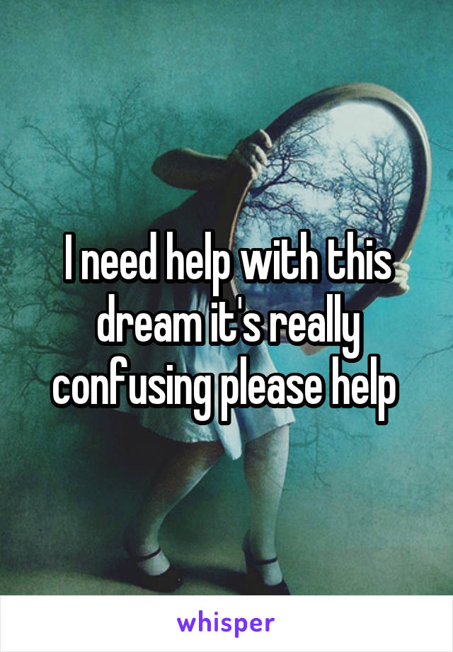 I need help with this dream it's really confusing please help