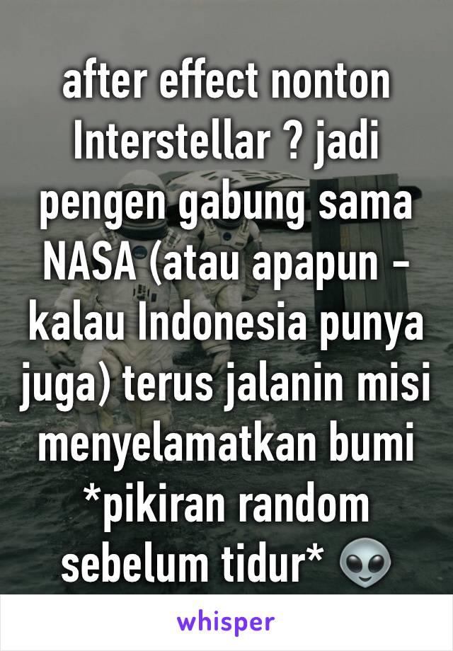 after effect nonton Interstellar ? jadi pengen gabung sama NASA (atau apapun - kalau Indonesia punya juga) terus jalanin misi menyelamatkan bumi *pikiran random sebelum tidur* 👽