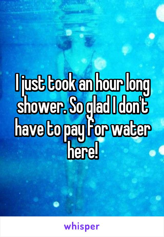 I just took an hour long shower. So glad I don't have to pay for water here!