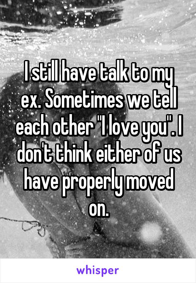 """I still have talk to my ex. Sometimes we tell each other """"I love you"""". I don't think either of us have properly moved on."""