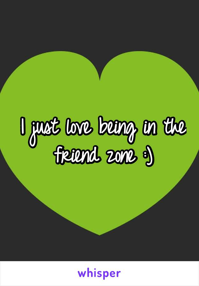 I just love being in the friend zone :)