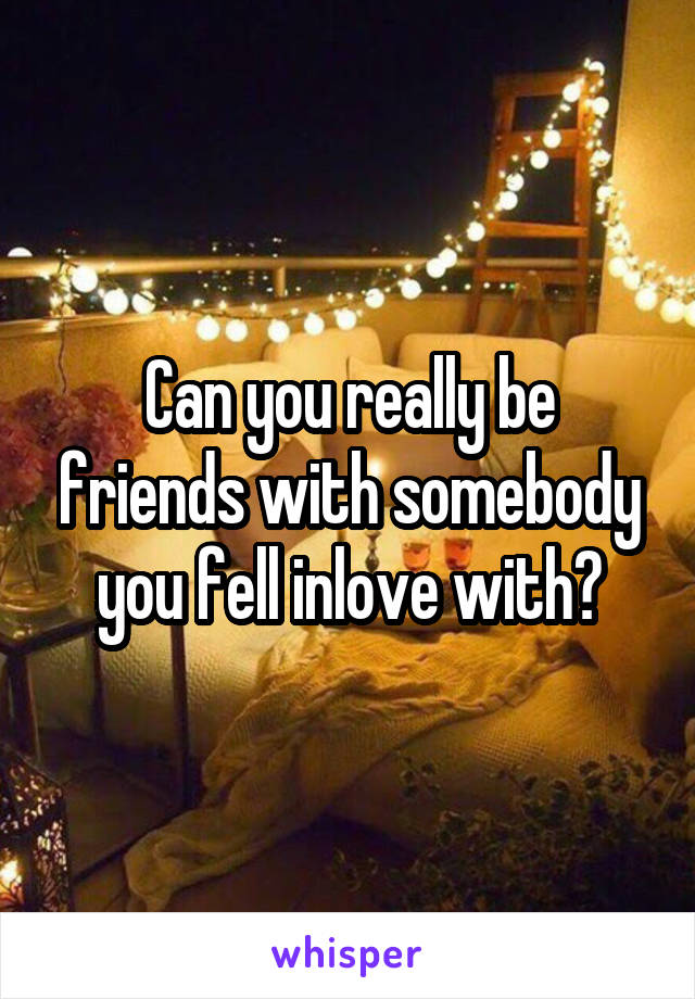 Can you really be friends with somebody you fell inlove with?