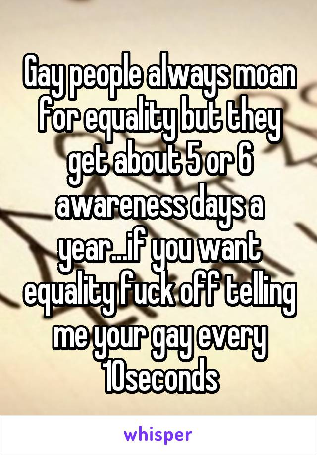Gay people always moan for equality but they get about 5 or 6 awareness days a year...if you want equality fuck off telling me your gay every 10seconds
