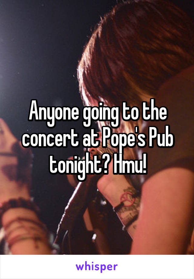 Anyone going to the concert at Pope's Pub tonight? Hmu!