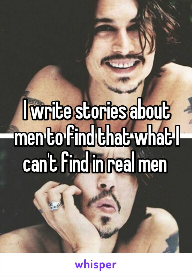 I write stories about men to find that what I can't find in real men