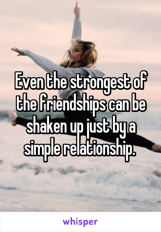 Even the strongest of the friendships can be shaken up just by a simple relationship.