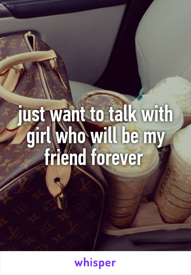 just want to talk with girl who will be my friend forever