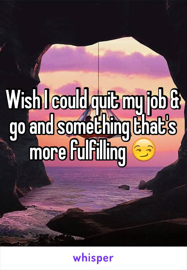 Wish I could quit my job & go and something that's more fulfilling 😏