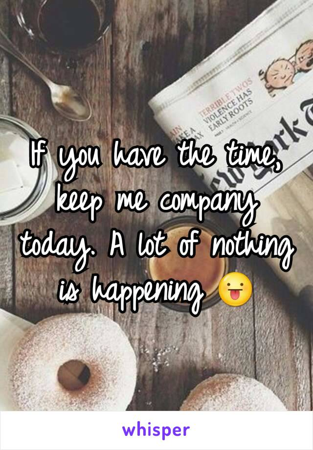 If you have the time, keep me company today. A lot of nothing is happening 😛