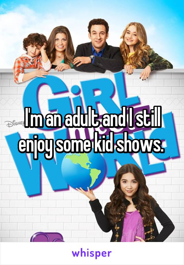 I'm an adult and I still enjoy some kid shows.