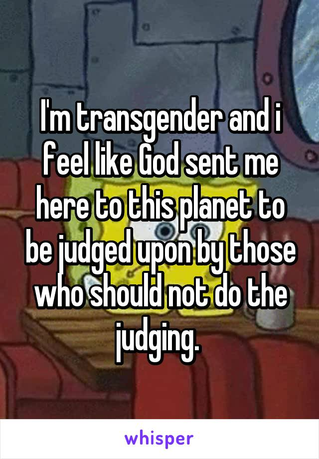 I'm transgender and i feel like God sent me here to this planet to be judged upon by those who should not do the judging.