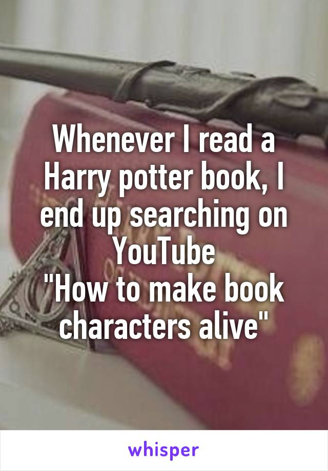 """Whenever I read a Harry potter book, I end up searching on YouTube """"How to make book characters alive"""""""