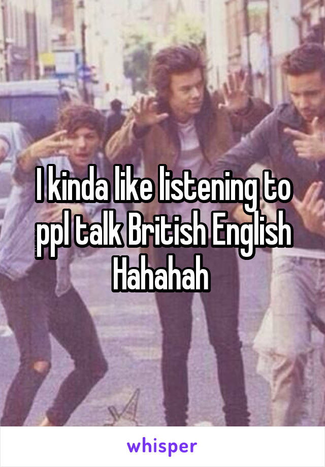 I kinda like listening to ppl talk British English Hahahah