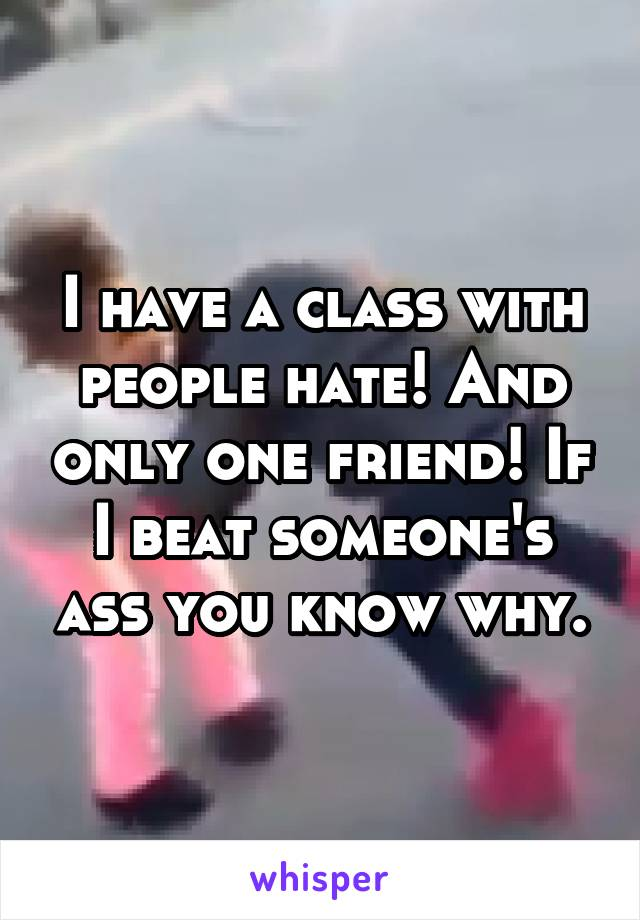 I have a class with people hate! And only one friend! If I beat someone's ass you know why.