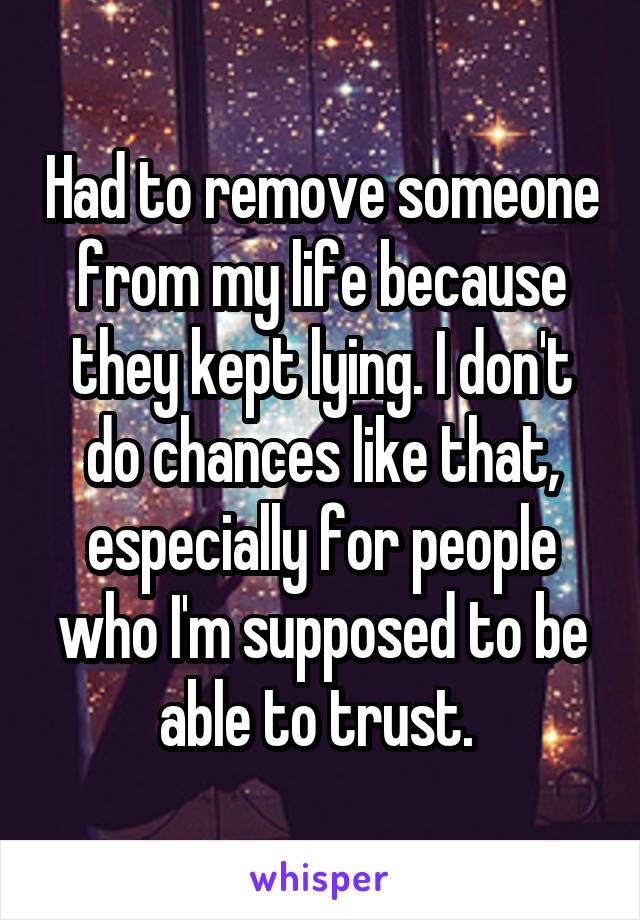 Had to remove someone from my life because they kept lying. I don't do chances like that, especially for people who I'm supposed to be able to trust.