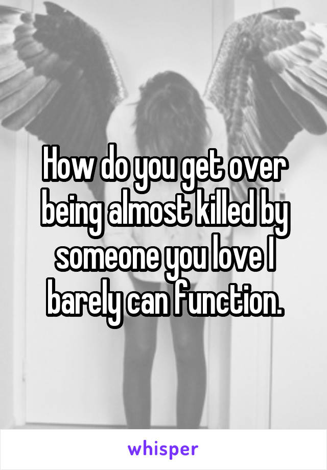 How do you get over being almost killed by someone you love I barely can function.