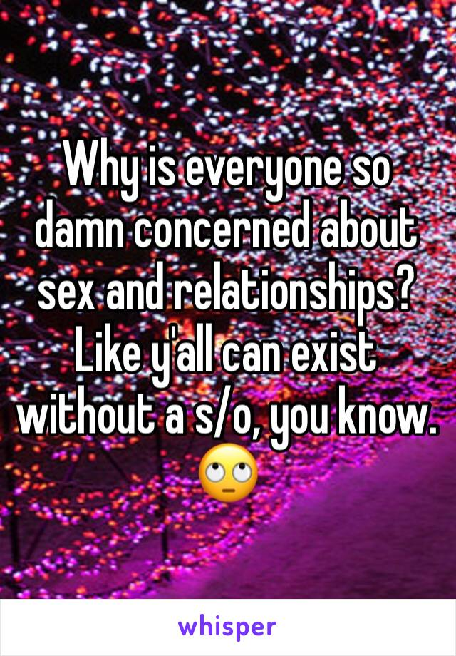 Why is everyone so damn concerned about sex and relationships? Like y'all can exist without a s/o, you know. 🙄