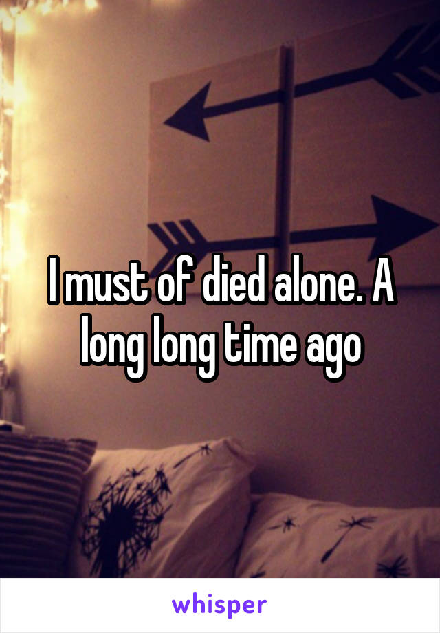 I must of died alone. A long long time ago