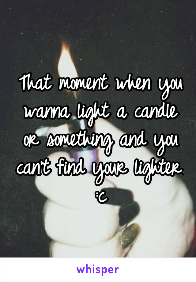 That moment when you wanna light a candle or something and you can't find your lighter. :c