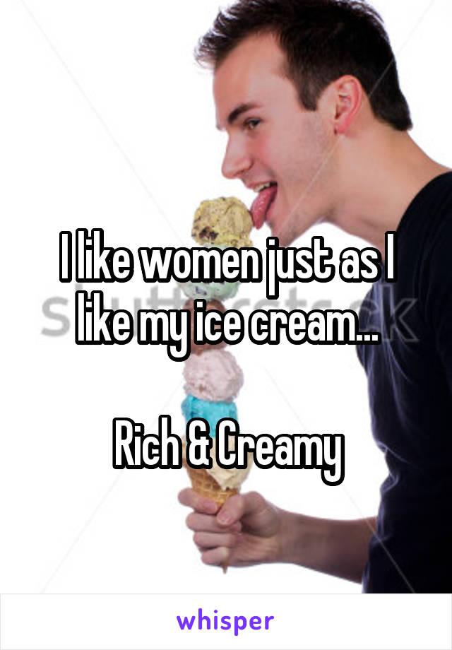 I like women just as I like my ice cream...  Rich & Creamy