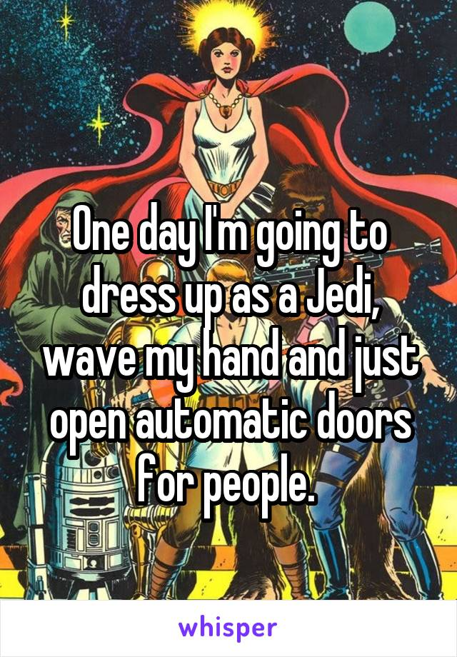 One day I'm going to dress up as a Jedi, wave my hand and just open automatic doors for people.
