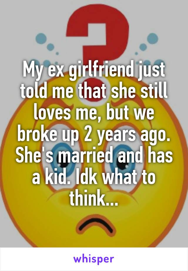My ex girlfriend just told me that she still loves me, but we broke up 2 years ago. She's married and has a kid. Idk what to think...