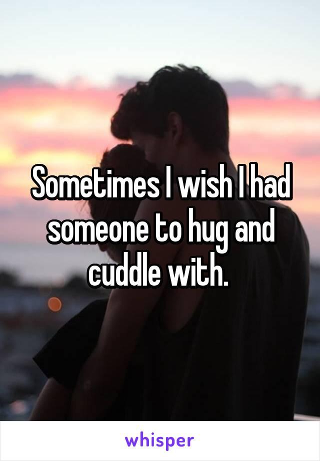 Sometimes I wish I had someone to hug and cuddle with.